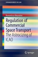 Regulation of Commercial Space Transport : The Astrocizing of ICAO - Ruwantissa Abeyratne