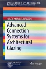 Advanced Connection Systems for Architectural Glazing : SpringerBriefs in Applied Sciences and Technology/PoliMI SpringerBriefs - Roham Afghani Khoraskani