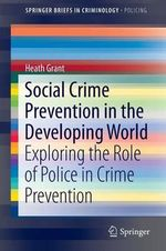 Social Crime Prevention in the Developing World : Exploring the Role of Police in Crime Prevention - Heath B. Grant