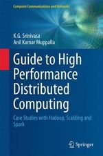 Guide to High Performance Distributed Computing : Case Studies with Hadoop, Scalding and Spark - K. G. Srinivasa