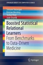 Boosted Statistical Relational Learners : From Benchmarks to Data-Driven Medicine - Sriraam Natarajan