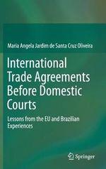 International Trade Agreements Before Domestic Courts : Lessons from the EU and Brazilian Experiences - Maria Angela Jardim De Santa Cruz Oliveira