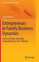 Entrepreneurs in Family Business Dynasties : Stories of Italian-Australian Family Businesses Over 100 Years - Laura Hougaz