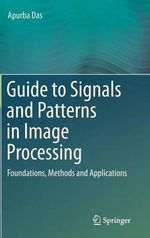 Guide to Signals and Patterns in Image Processing : Foundations, Methods and Applications - Apurba Das