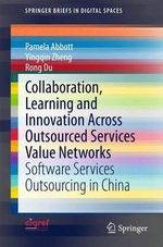 Collaboration, Learning and Innovation Across Outsourced Services Value Networks : Software Services Outsourcing in China - Pamela Abbott