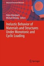 Inelastic Behavior of Materials and Structures Under Monotonic and Cyclic Loading : Advanced Structured Materials