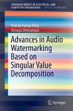 Advances in Audio Watermarking Based on Singular Value Decomposition : Springerbriefs in Electrical and Computer Engineering / Springerbriefs in Speech Technology - Pranab Kumar Dhar