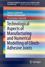 Technological Aspects of Manufacturing and Numerical Modelling of Clinch-Adhesive Joints : Springerbriefs in Applied Sciences and Technology - Tomasz Sadowski