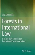 Forests in International Law : Is There Really a Need for an International Forest Convention? - Anja Eikermann