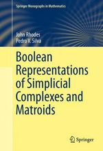 Boolean Representations of Simplicial Complexes and Matroids : Springer Monographs in Mathematics - John Rhodes