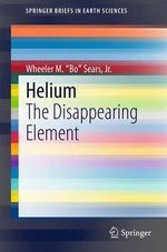 Helium : The Disappearing Element - Wheeler M. Sears