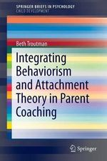 Integrating Behaviorism and Attachment Theory in Parent Coaching : SpringerBriefs in Psychology / SpringerBriefs in Child Development - Beth Troutman