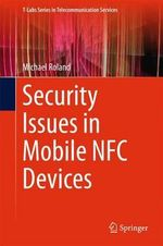 Security Issues in Mobile NFC Devices : T-Labs Series in Telecommunication Services - Michael Roland