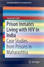 Prison Inmates Living with HIV in India : Case Studies from Prisons in Maharashtra - Sayantani Guin