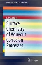 Surface Chemistry of Aqueous Corrosion Processes : Springerbriefs in Materials - Edward McCafferty