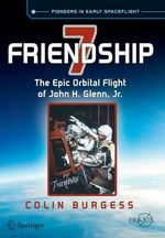 Friendship 7 : The Epic Orbital Flight of John H. Glenn, Jr. - Colin Burgess