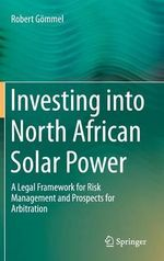 Investing into North African Solar Power : A Legal Framework for Risk Management and Prospects for Arbitration - Robert Gommel