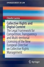 Collective Rights and Digital Content : The Legal Framework for Competition, Transparency and Multi-Territorial Licensing of the New European Directive on Collective Rights Management - Claudio Lucena