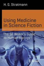 Using Medicine in Science Fiction : The SF Writer's Guide to Human Biology - Henry George Stratmann Jr