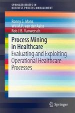 Process Mining in Healthcare : Evaluating and Exploiting Operational Healthcare Processes - Ronny S. Mans