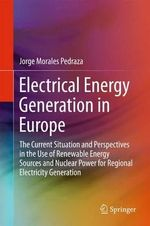 Electrical Energy Generation in Europe : The Current Situation and Perspectives in the Use of Renewable Energy Sources and Nuclear Power for Regional Electricity Generation - Jorge Morales Pedraza