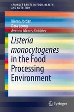 Listeria Monocytogenes in the Food Processing Environment : Springerbriefs in Food, Health, and Nutrition - Kieran Jordan