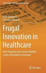 Frugal Innovation in Healthcare : How Targeting Low-Income Markets Leads to Disruptive Innovation - Cornelius Herstatt