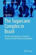 The Sugarcane Complex in Brazil : The Role of Innovation in a Dynamic Sector on its Path Towards Sustainability - Felix Kaup