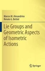 Lie Groups and Geometric Aspects of Isometric Actions - Marcos M. Alexandrino
