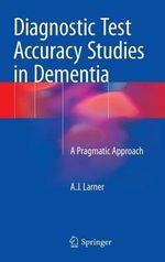 Diagnostic Test Accuracy Studies in Dementia : A Pragmatic Approach - A. J. Larner