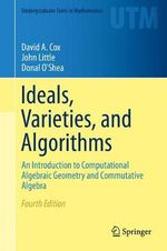 Ideals, Varieties, and Algorithms : An Introduction to Computational Algebraic Geometry and Commutative Algebra - David a Cox