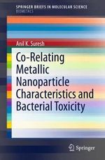 Co-Relating Metallic Nanoparticle Characteristics and Bacterial Toxicity : Springerbriefs in Molecular Science / Springerbriefs in Biometals - Anil Kumar Suresh