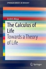 The Calculus of Life : Towards a Theory of Life - Andres Moya