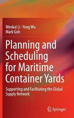 Planning and Scheduling for Maritime Container Yards : Supporting and Facilitating the Global Supply Network - Yong Wu