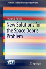 New Solutions for the Space Debris Problem : Springerbriefs in Space Development - Joseph N. Pelton