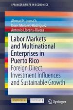 Labor Markets and Multinational Enterprises in Puerto Rico : Foreign Direct Investment Influences and Sustainable Growth - Ahmad H. Juma'H