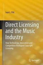 Direct Licensing and the Music Industry : How Technology, Innovation and Competition Reshaped Music Licensing - Ivan L. Pitt