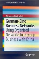German-Sino Business Networks : Using Organized Networks to Develop Business with China - Alexander Haentzschel