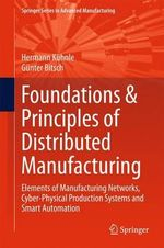 Foundations & Principles of Distributed Manufacturing : Elements of Manufacturing Networks, Cyber-Physical Production Systems and Smart Automation - Hermann Kuhnle