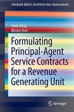 Formulating Principal-Agent Service Contracts for a Revenue Generating Unit : Springerbriefs in Operations Management - Shuo Zeng