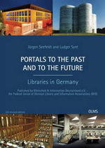 Portals to the Past & to the Future : Libraries in Germany - Bibliothek & Information Deutschland