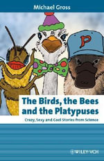 The Birds, the Bees and the Platypuses : Crazy, Sexy and Cool Stories from Science - Michael Gross