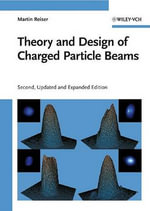 Theory and Design of Charged Particle Beams : Wiley Series in Beam Physics and Accelerator Technology - Martin Reiser