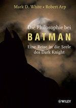Die Philosophie Bei Batman : Eine Reise in Die Seele Des Dark Knight - Mark D. White