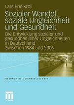 Sozialer Wandel, Soziale Ungleichheit Und Gesundheit : Die Entwicklung Sozialer Und Gesundheitlicher Ungleichheiten in Deutschland Zwischen 1984 Und 2006 - Lars Eric Kroll