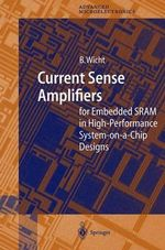 Current Sense Amplifiers : For Embedded ARAM in High-Performance System-On-A-Chip Designs :  For Embedded ARAM in High-Performance System-On-A-Chip Designs - Bernhard Wicht