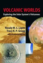 Volcanic Worlds : Exploring the Solar System's Volcanoes : Exploring the Solar System's Volcanoes - Rosaly M. C. Lopes