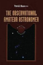 The Observational Amateur Astronomer : The Patrick Moore Practical Astronomy Series