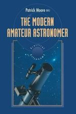 The Modern Amateur Astronomer : The Patrick Moore Practical Astronomy Series