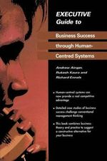 Executive Guide to Business Success Through Human-Centred Systems : Executive Guides - Andrew Ainger